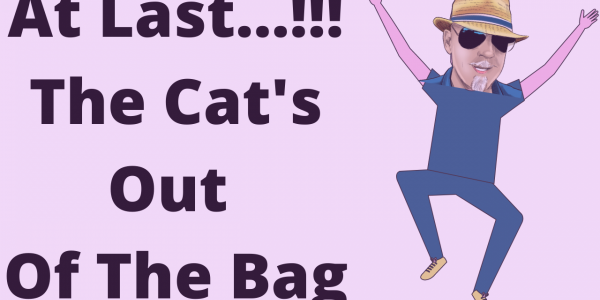 At last, the cat's out of the bag…